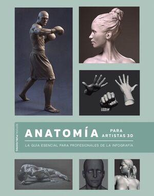 ANATOMÍA PARA ARTISTAS 3D. LA GUÍA ESENCIAL PARA PROFESIONALES DE LA INFOGRAFÍA